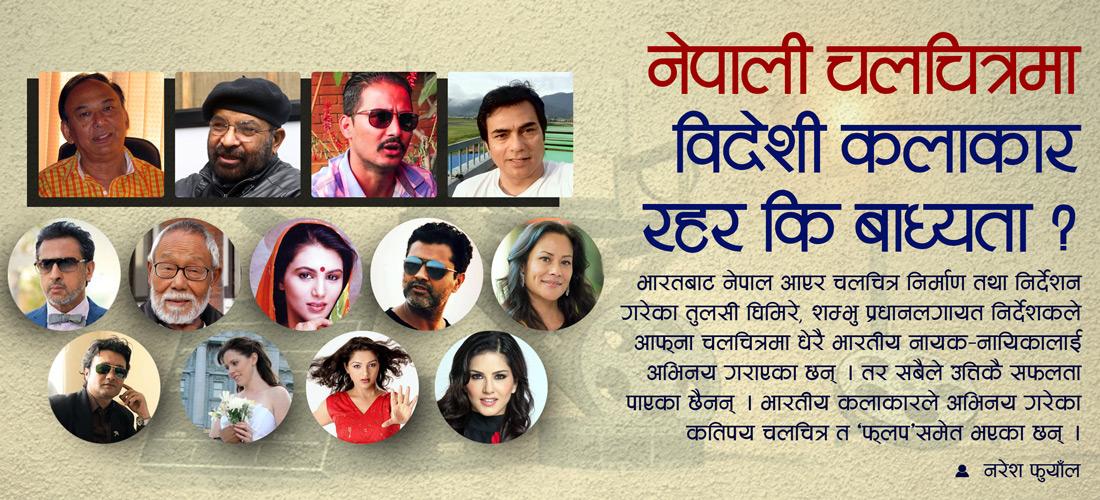 नेपाली चलचित्रमा विदेशी कलाकार रहर कि बाध्यता ?